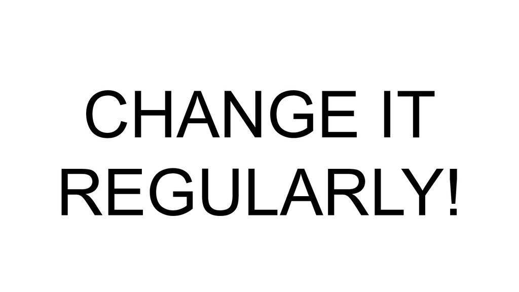 CHANGE IT REGULARLY!