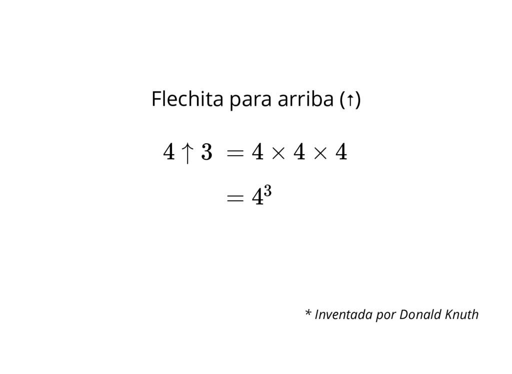Flechita para arriba (↑) = 4 × 4 × 4 4 ↑ 3 = 43...