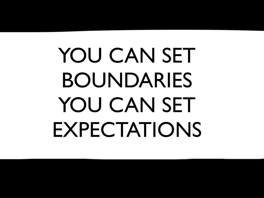 YOU CAN SET BOUNDARIES YOU CAN SET EXPECTATIONS