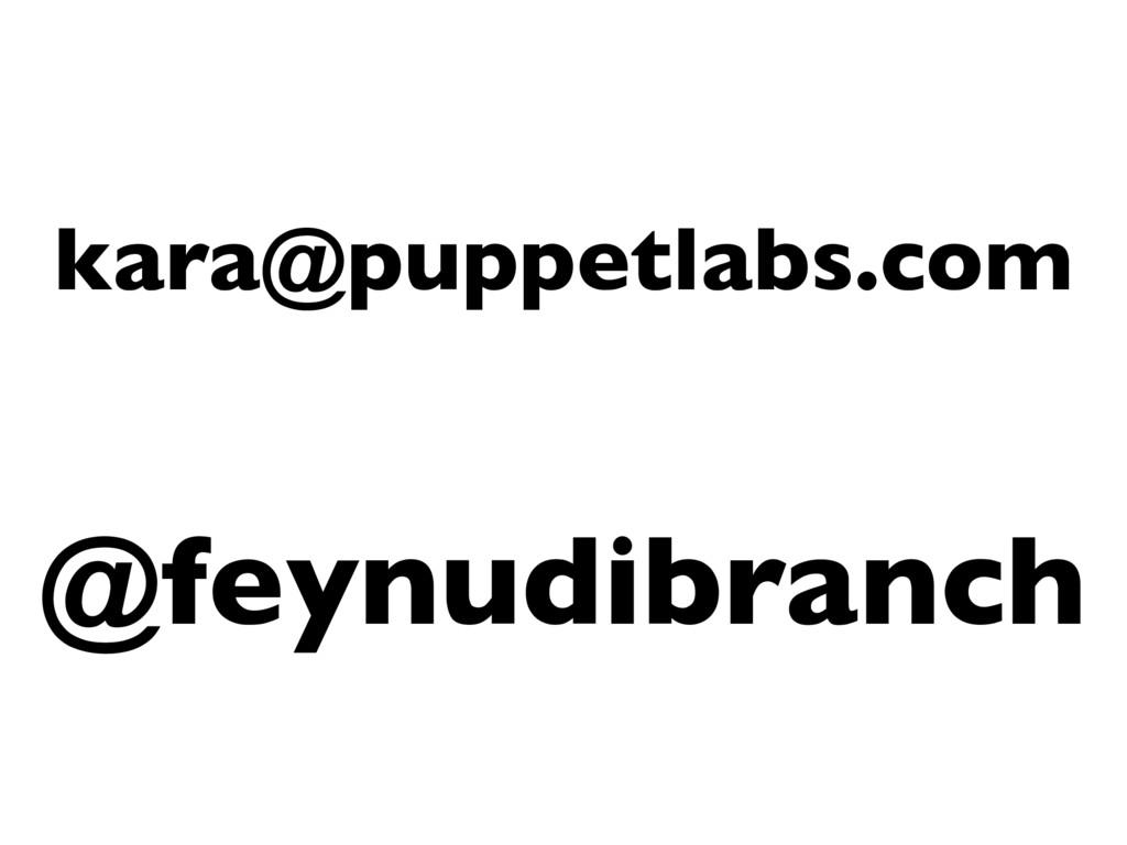 kara@puppetlabs.com @feynudibranch