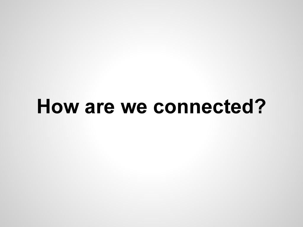 How are we connected?