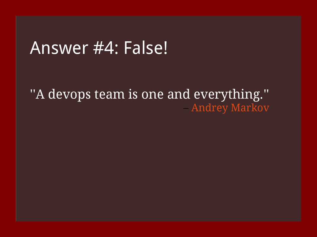 Answer #4: False! ''A devops team is one and ev...