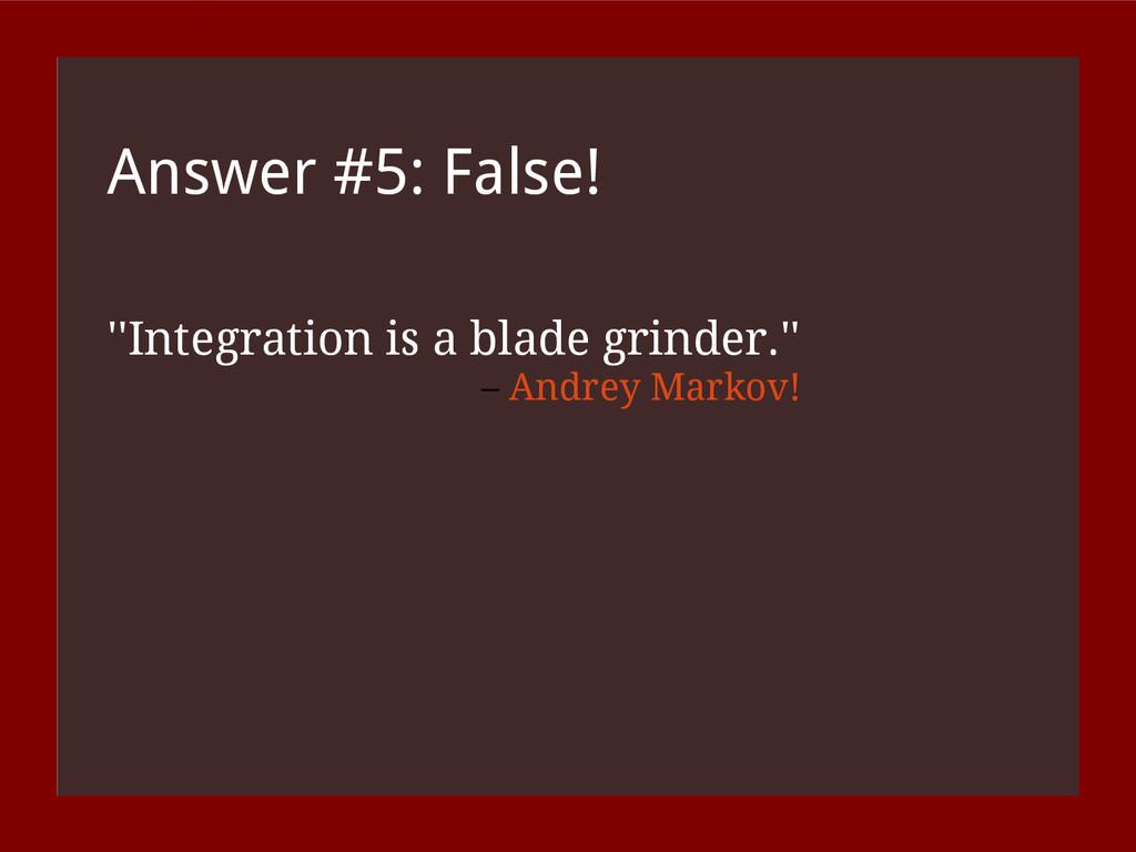 Answer #5: False! ''Integration is a blade grin...
