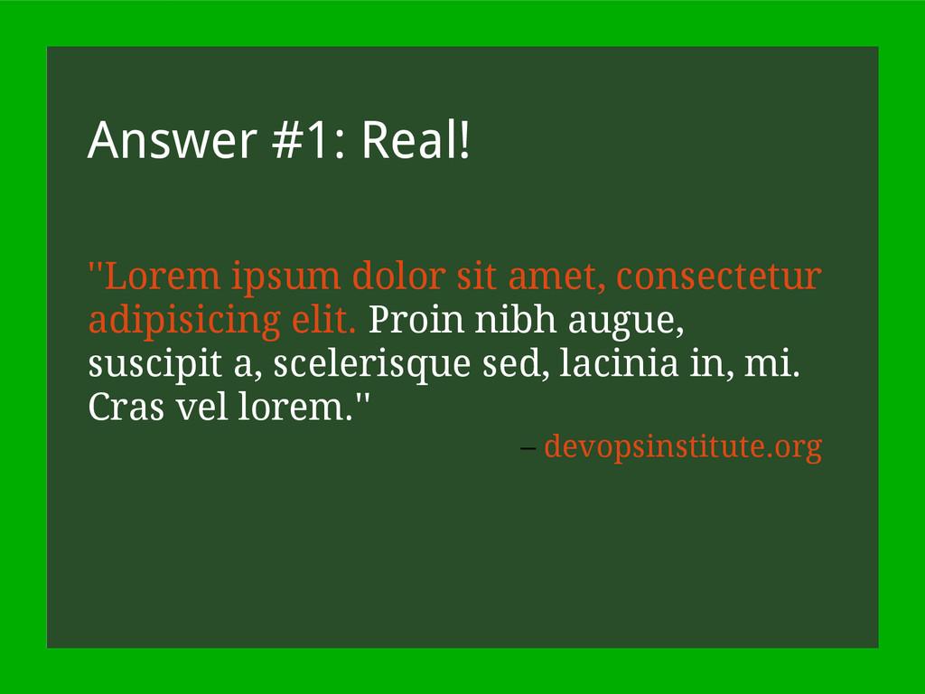 Answer #1: Real! ''Lorem ipsum dolor sit amet, ...