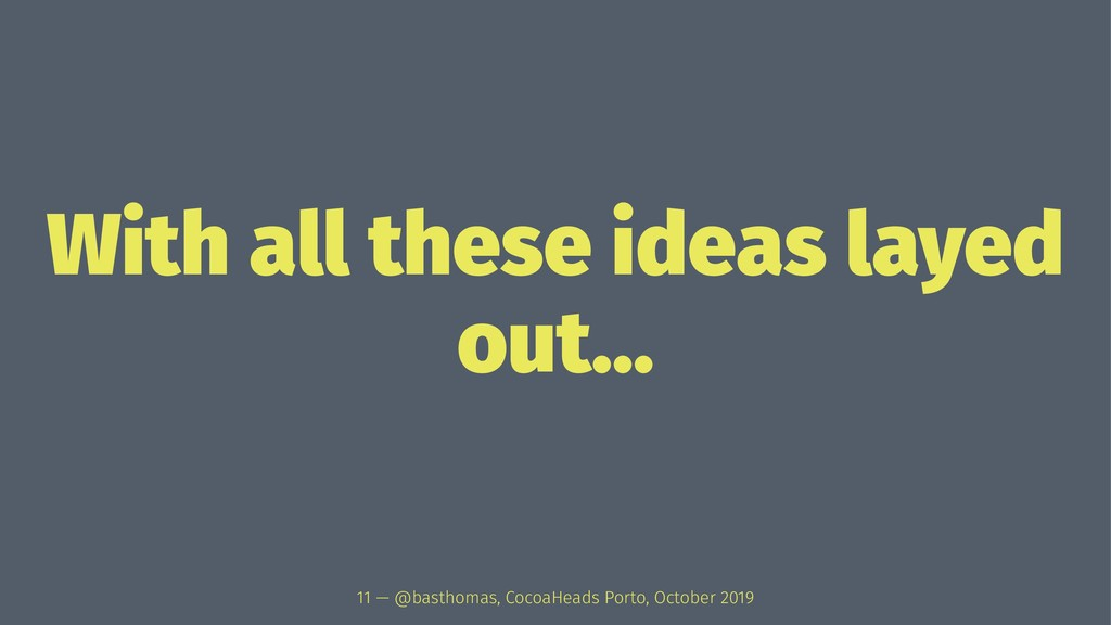 With all these ideas layed out... 11 — @basthom...