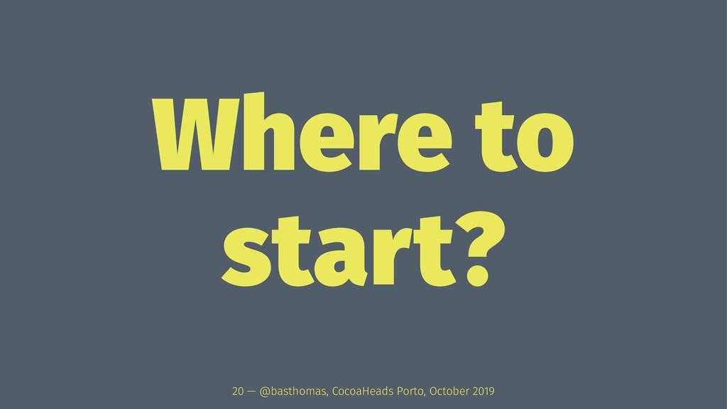 Where to start? 20 — @basthomas, CocoaHeads Por...