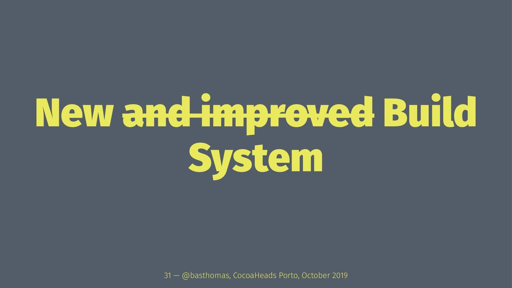 New and improved Build System 31 — @basthomas, ...