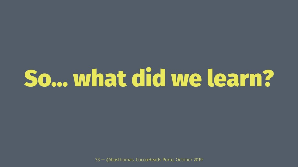 So... what did we learn? 33 — @basthomas, Cocoa...