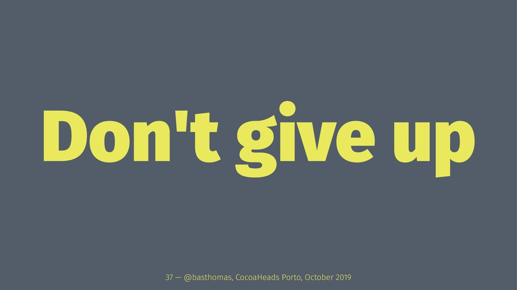 Don't give up 37 — @basthomas, CocoaHeads Porto...