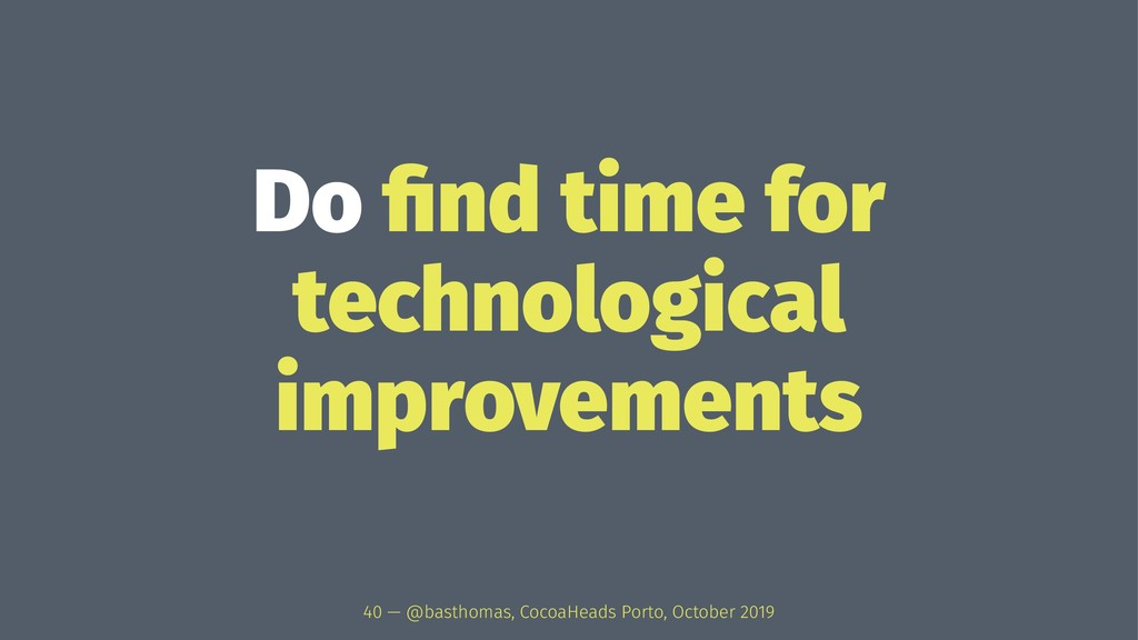 Do find time for technological improvements 40 —...