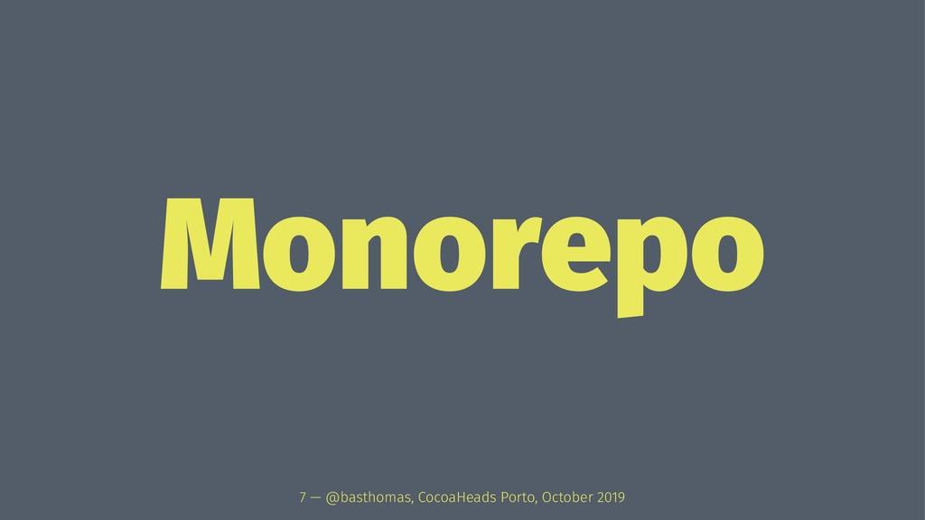 Monorepo 7 — @basthomas, CocoaHeads Porto, Octo...