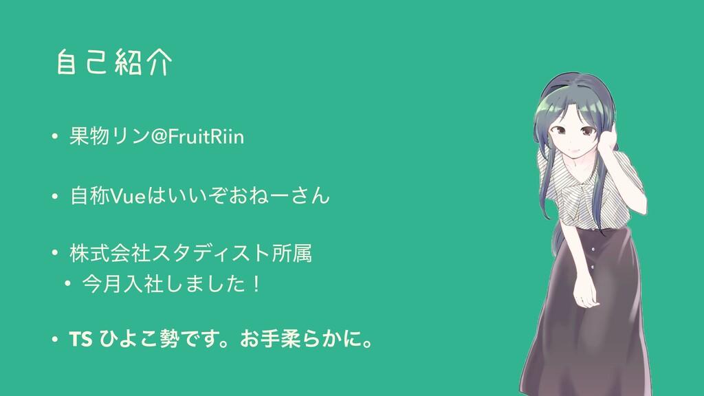 自己紹介 • ՌϦϯ@FruitRiin • ࣗশVue͍͍͓ͧͶʔ͞Μ • גࣜձࣾελ...
