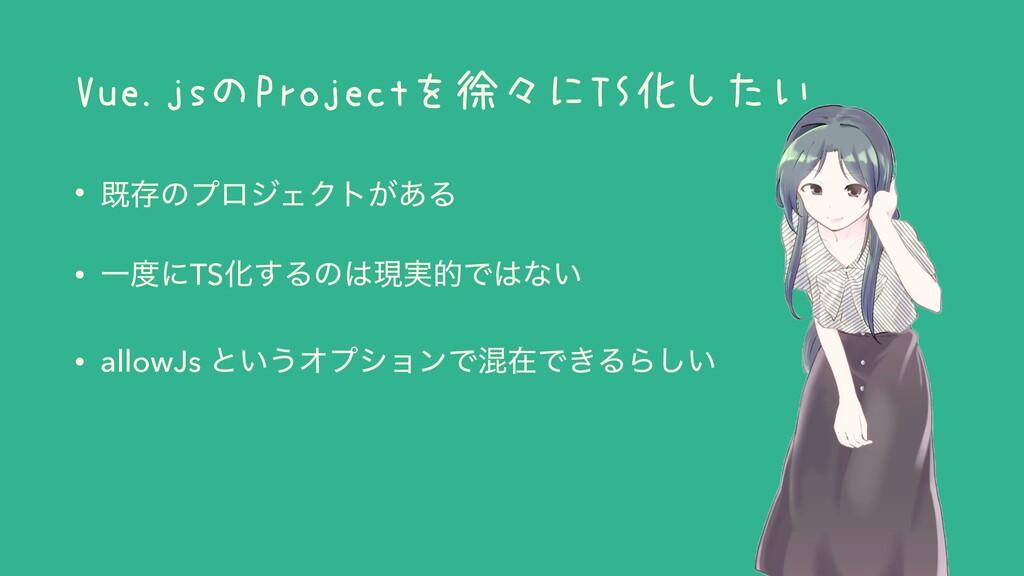 Vue.jsのProjectを徐々にTS化したい • طଘͷϓϩδΣΫτ͕͋Δ • ҰʹTS...