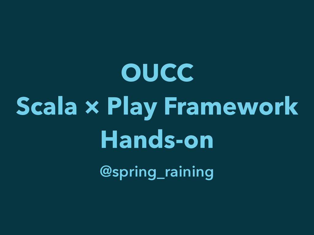 OUCC Scala × Play Framework Hands-on @spring_ra...