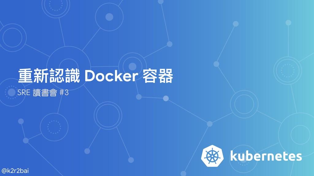 @k2r2bai 重新認識 Docker 容器  SRE 讀書會 #3