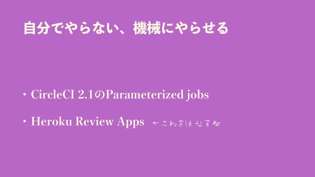ࣗͰΒͳ͍ɺػցʹΒͤΔ • CircleCI 2.1 Parameterized jo...
