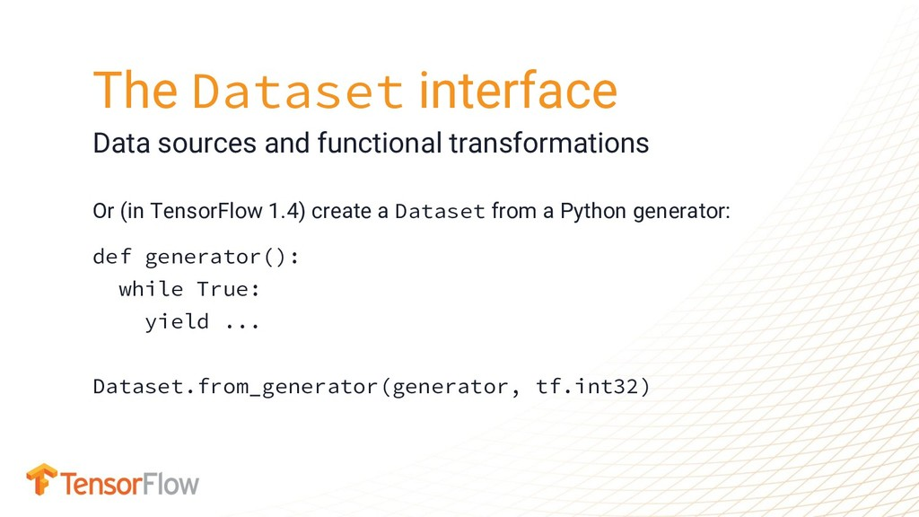 Or (in TensorFlow 1.4) create a Dataset from a ...
