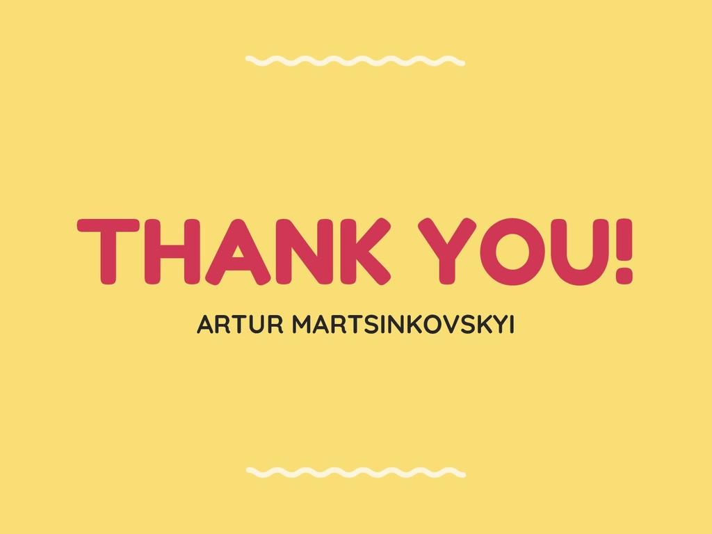 THANK YOU! ARTUR MARTSINKOVSKYI