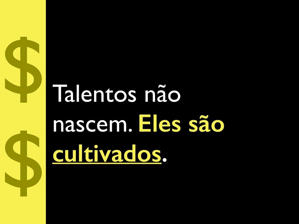 Talentos não nascem. Eles são cultivados. $ $