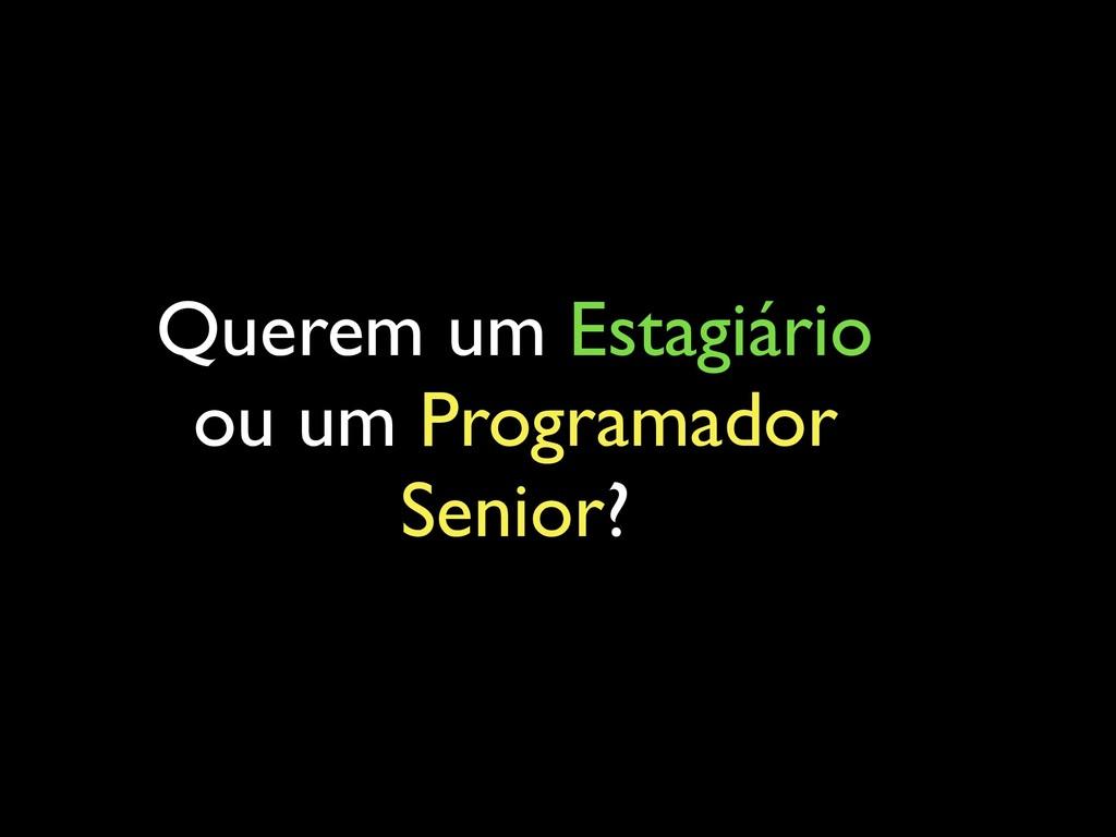 Querem um Estagiário ou um Programador Senior?