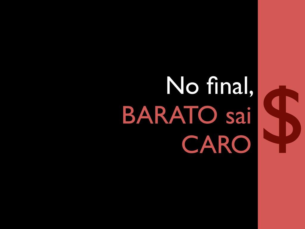 No final, BARATO sai CARO $