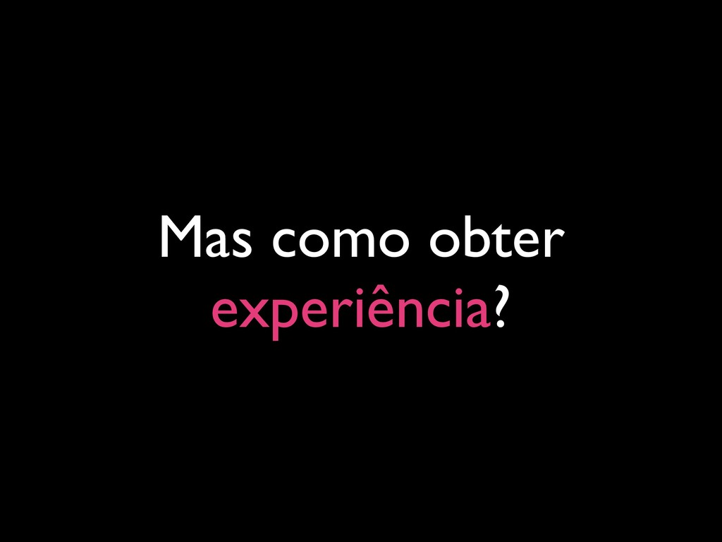 Mas como obter experiência?