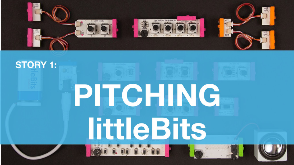 PITCHING littleBits STORY 1: