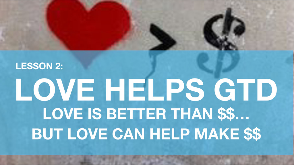 LOVE HELPS GTD LOVE IS BETTER THAN $$… BUT LOVE...
