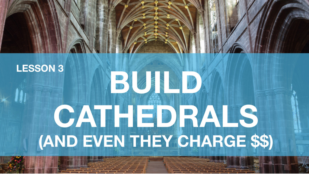 BUILD CATHEDRALS (AND EVEN THEY CHARGE $$) LESS...