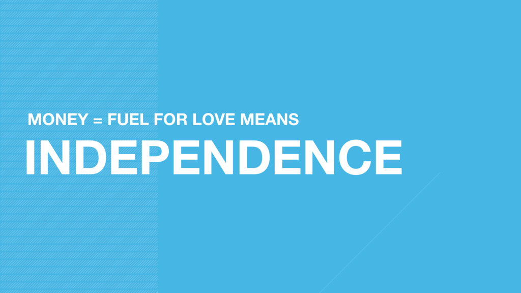 INDEPENDENCE MONEY = FUEL FOR LOVE MEANS