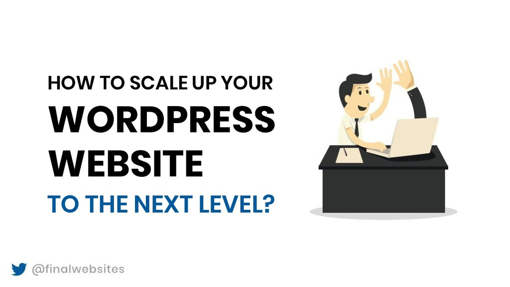 HOW TO SCALE UP YOUR WORDPRESS WEBSITE TO THE N...