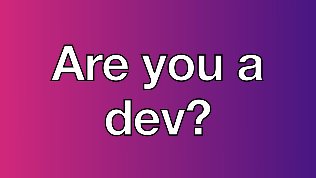 Are you a dev?