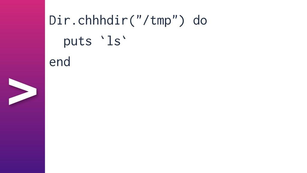 """> Dir.chhhdir(""""/tmp"""") do   puts `ls`   end"""