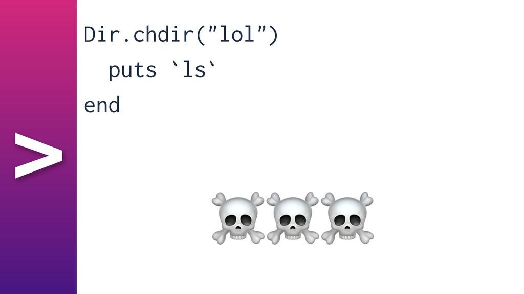 """> Dir.chdir(""""lol"""")   puts `ls`   end ☠☠☠"""
