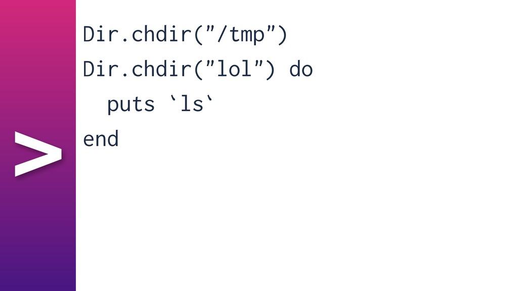"""> Dir.chdir(""""/tmp"""")   Dir.chdir(""""lol"""") do   put..."""