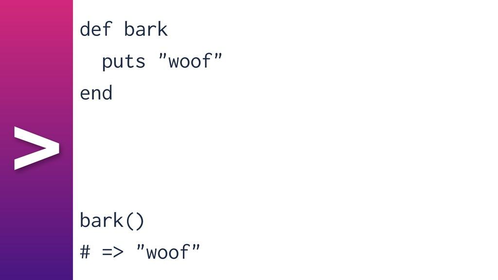 "> def bark   puts ""woof""   end   bark()   # => ..."