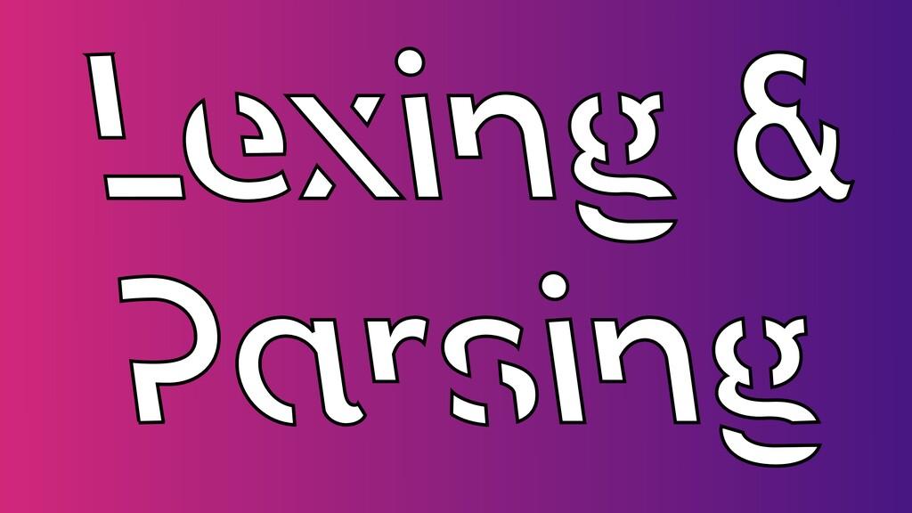 Lexing &   Parsing