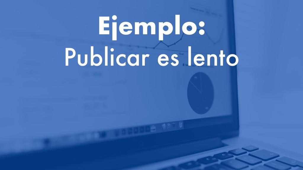 Ejemplo: Publicar es lento