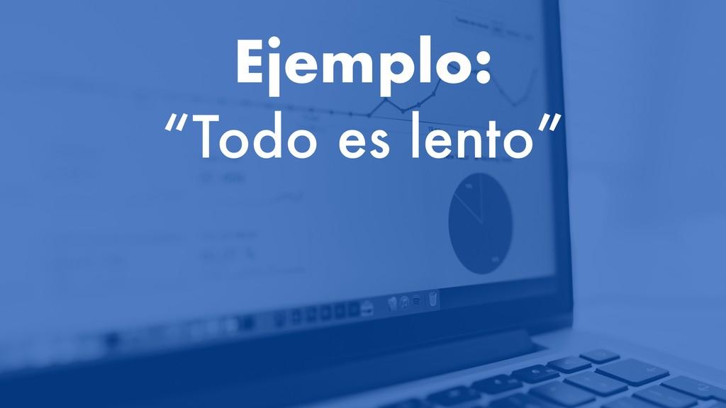 """Ejemplo: """"Todo es lento"""""""