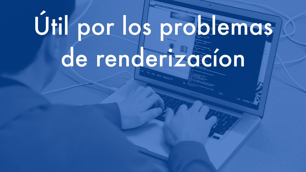 Útil por los problemas de renderizacíon