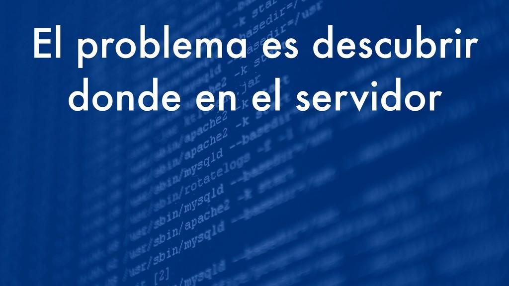 El problema es descubrir donde en el servidor