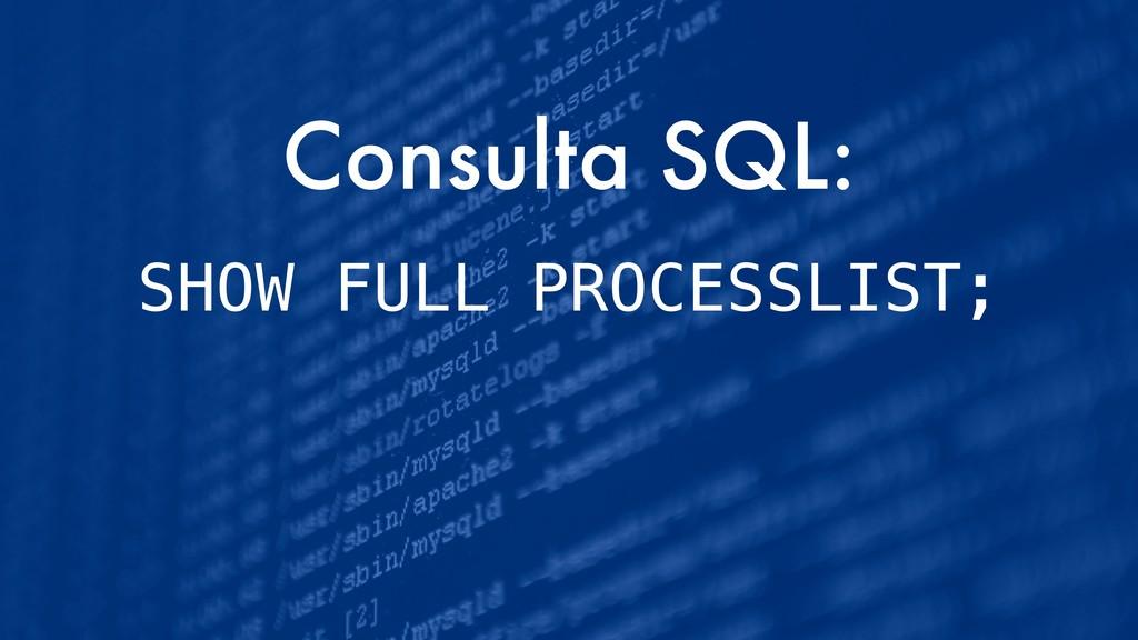 Consulta SQL: SHOW FULL PROCESSLIST;