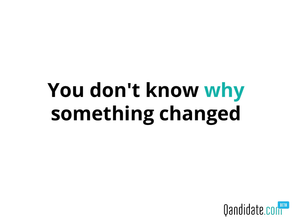You don't know why something changed