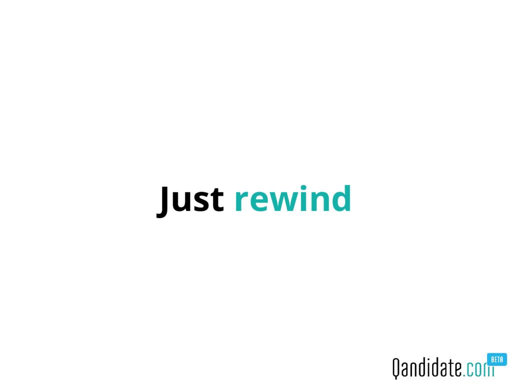 Just rewind
