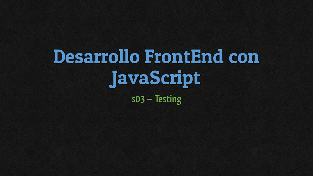 Desarrollo FrontEnd con JavaScript s03 – Testing