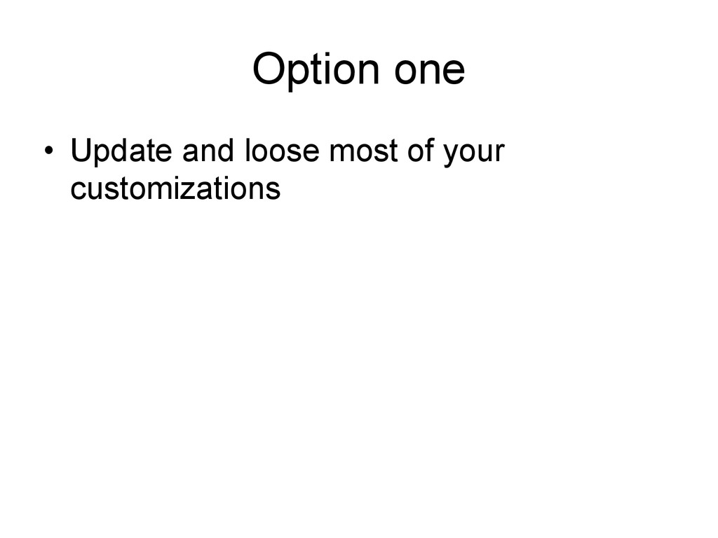 Option one • Update and loose most of your cus...