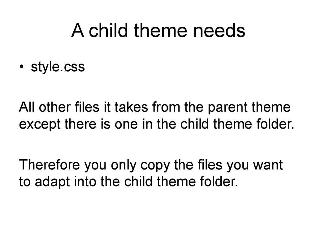 A child theme needs • style.css All other file...