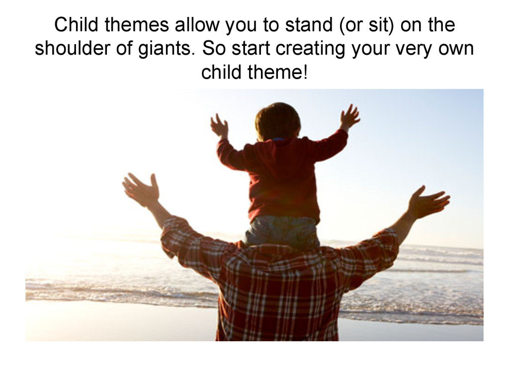 Child themes allow you to stand (or sit) on the...