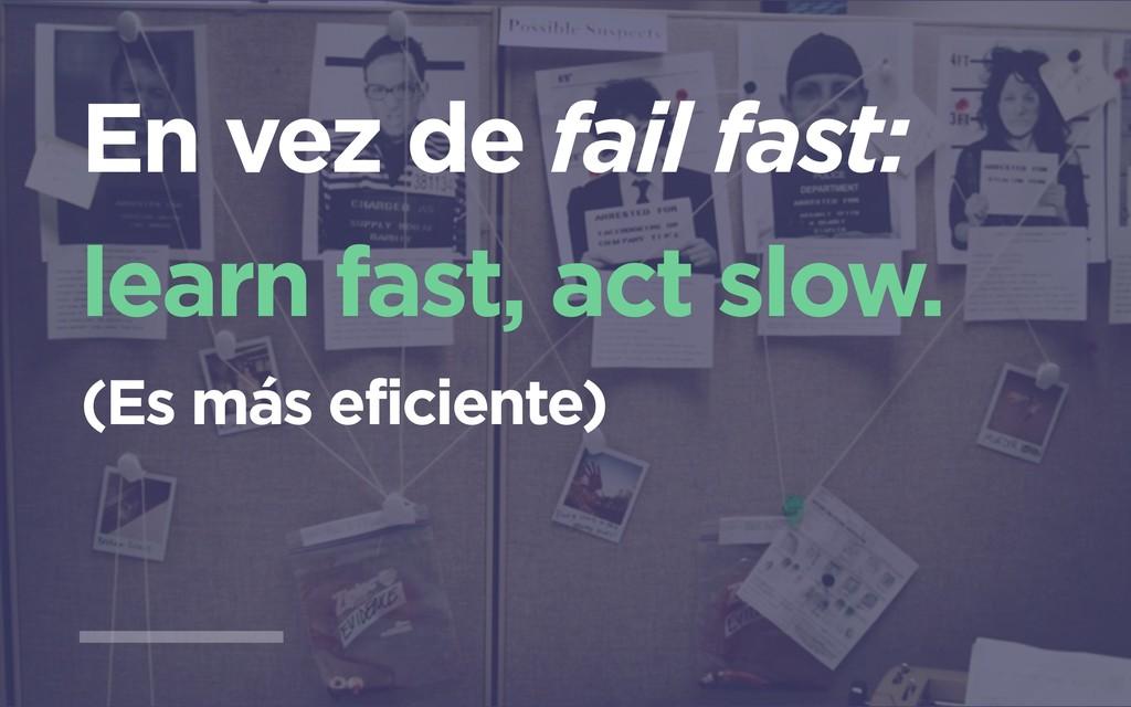 En vez de fail fast: learn fast, act slow. (Es ...