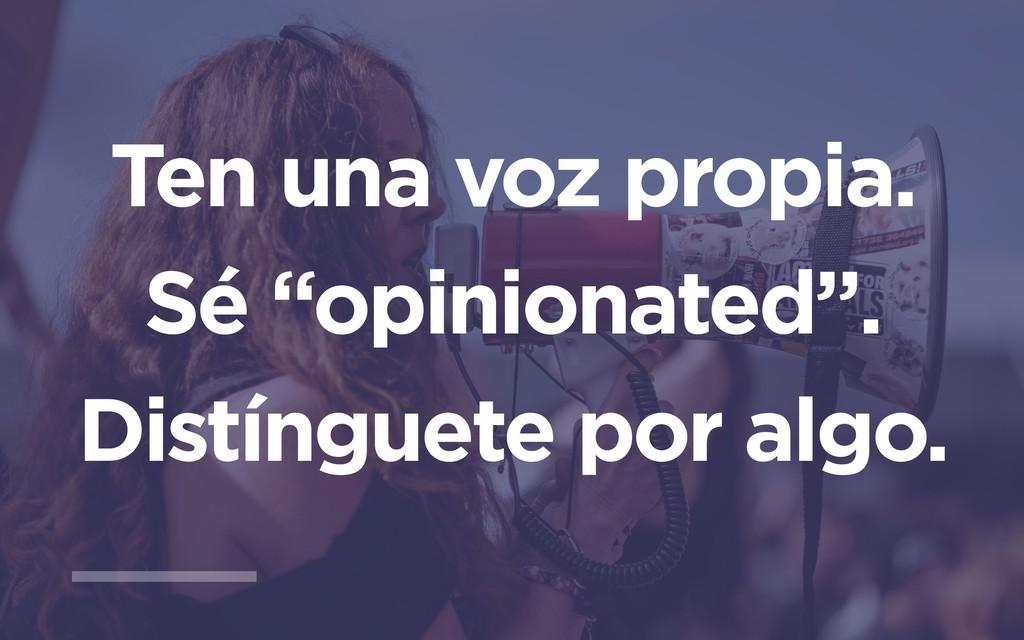 """Ten una voz propia. Sé """"opinionated"""". Distíngue..."""